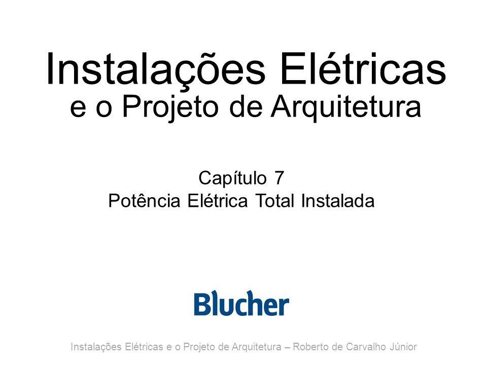 Instalações Elétricas e o Projeto de Arquitetura Capítulo 7 Potência Elétrica Total Instalada Instalações Elétricas e o Projeto de Arquitetura – Roberto de Carvalho Júnior