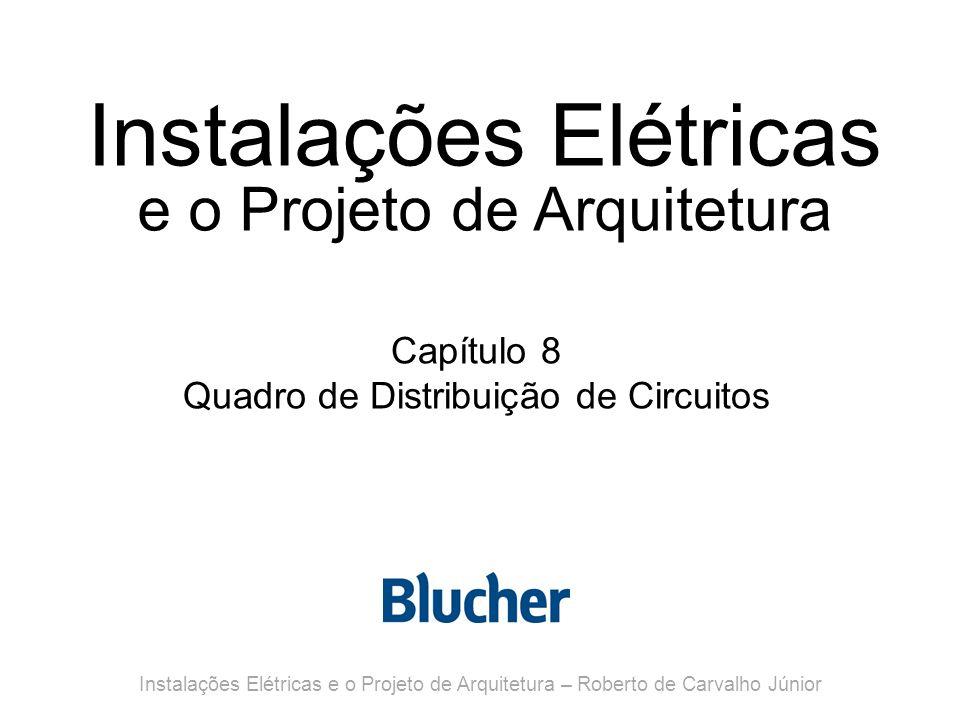 Instalações Elétricas e o Projeto de Arquitetura Capítulo 8 Quadro de Distribuição de Circuitos Instalações Elétricas e o Projeto de Arquitetura – Roberto de Carvalho Júnior