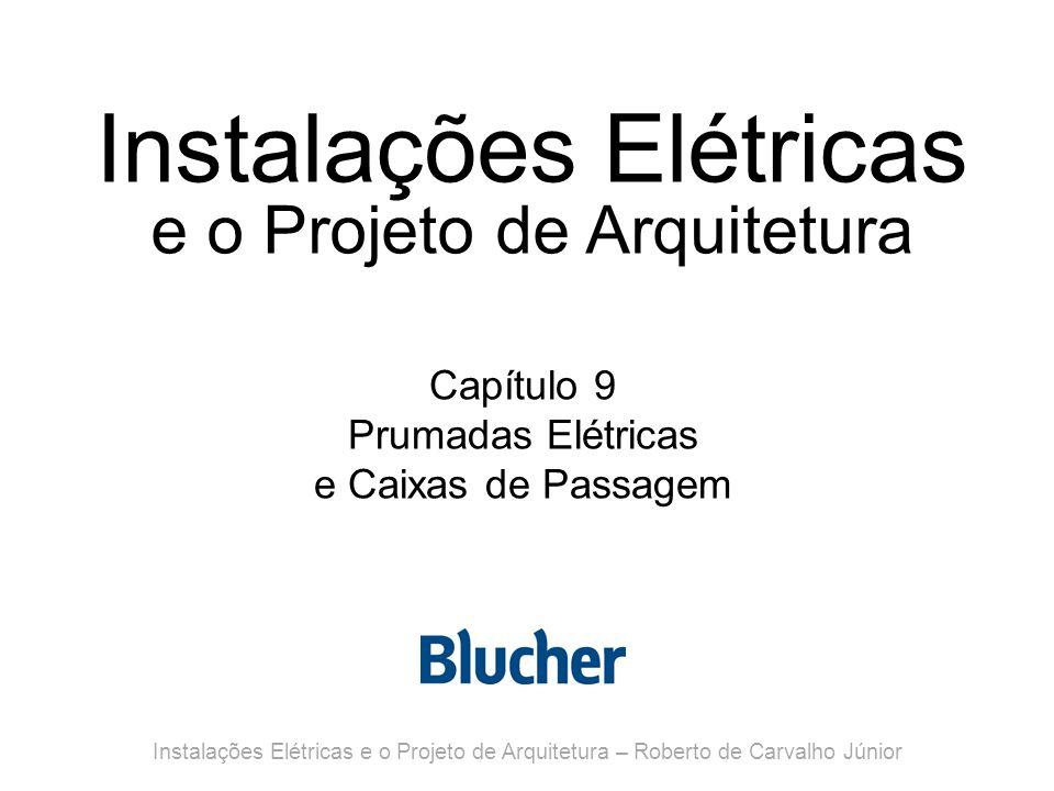 Instalações Elétricas e o Projeto de Arquitetura Capítulo 9 Prumadas Elétricas e Caixas de Passagem Instalações Elétricas e o Projeto de Arquitetura – Roberto de Carvalho Júnior