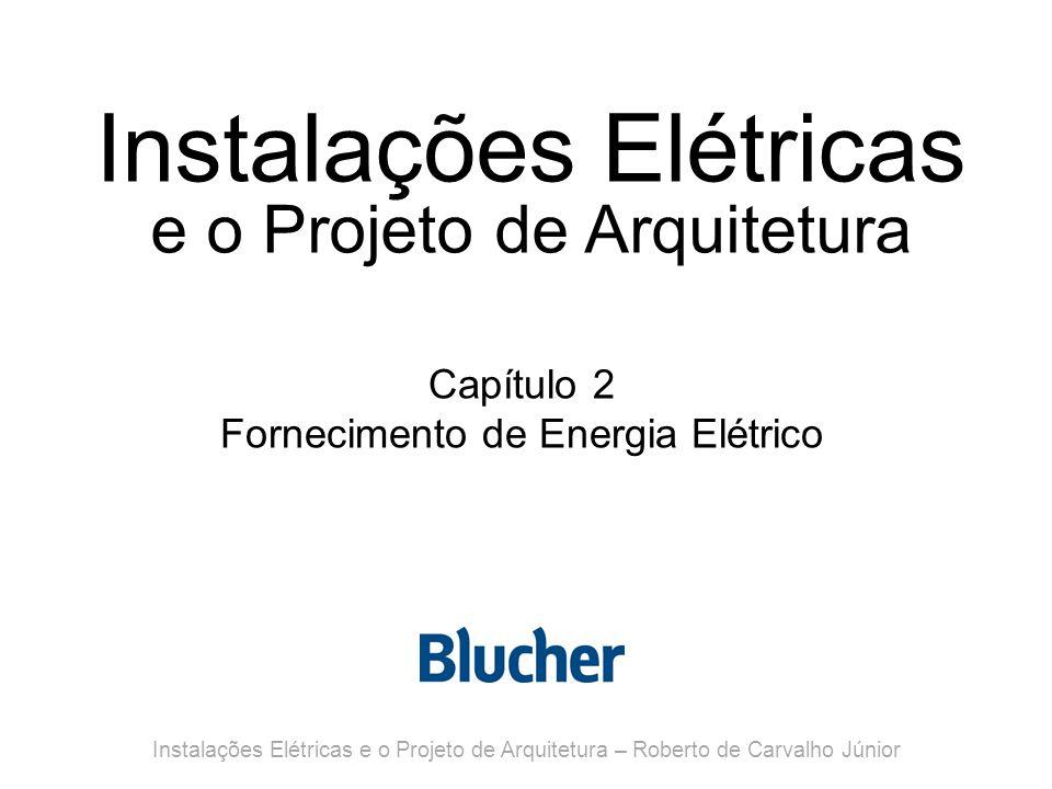 Instalações Elétricas e o Projeto de Arquitetura Capítulo 2 Fornecimento de Energia Elétrico Instalações Elétricas e o Projeto de Arquitetura – Roberto de Carvalho Júnior