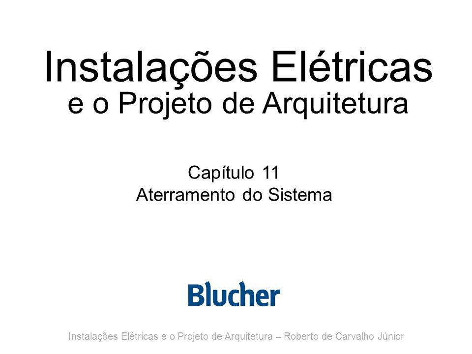 Instalações Elétricas e o Projeto de Arquitetura Capítulo 11 Aterramento do Sistema Instalações Elétricas e o Projeto de Arquitetura – Roberto de Carvalho Júnior