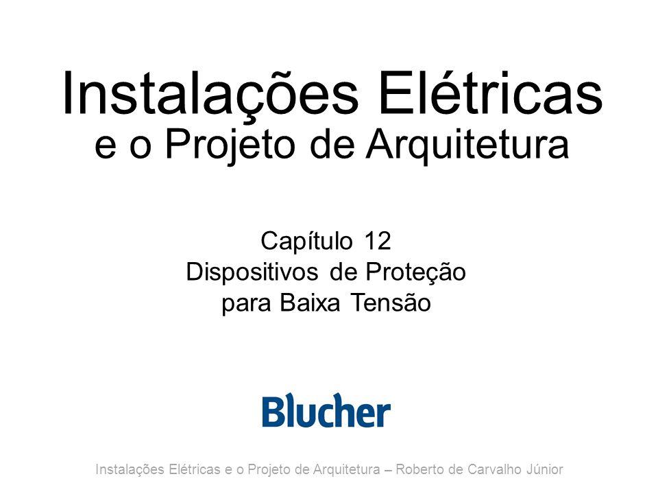 Instalações Elétricas e o Projeto de Arquitetura Capítulo 12 Dispositivos de Proteção para Baixa Tensão Instalações Elétricas e o Projeto de Arquitetura – Roberto de Carvalho Júnior