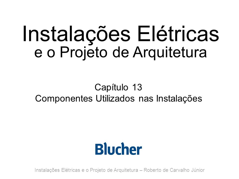 Instalações Elétricas e o Projeto de Arquitetura Capítulo 13 Componentes Utilizados nas Instalações Instalações Elétricas e o Projeto de Arquitetura – Roberto de Carvalho Júnior
