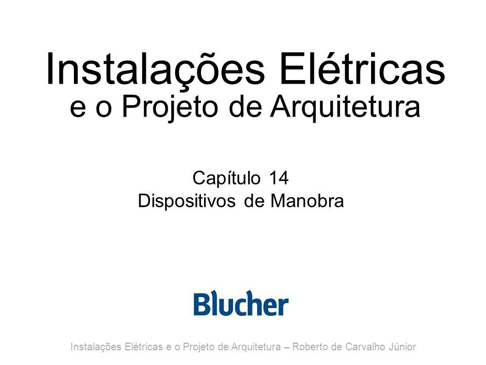 Instalações Elétricas e o Projeto de Arquitetura Capítulo 14 Dispositivos de Manobra Instalações Elétricas e o Projeto de Arquitetura – Roberto de Carvalho Júnior