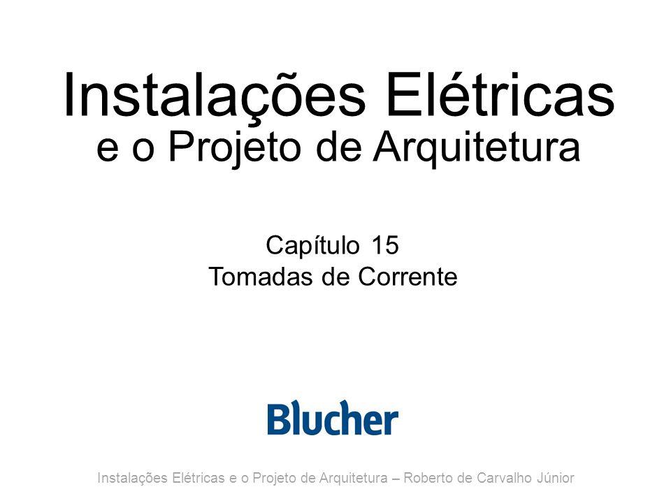 Instalações Elétricas e o Projeto de Arquitetura Capítulo 15 Tomadas de Corrente Instalações Elétricas e o Projeto de Arquitetura – Roberto de Carvalho Júnior