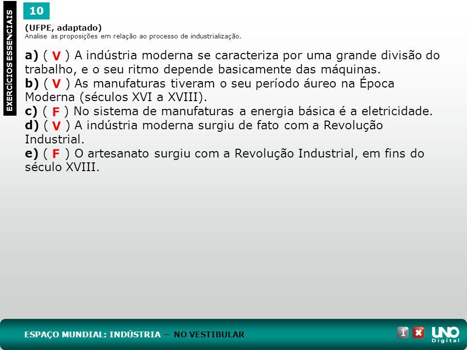 10 EXERC Í CIOS ESSENCIAIS (UFPE, adaptado) Analise as proposições em relação ao processo de industrialização. a) ( ) A indústria moderna se caracteri