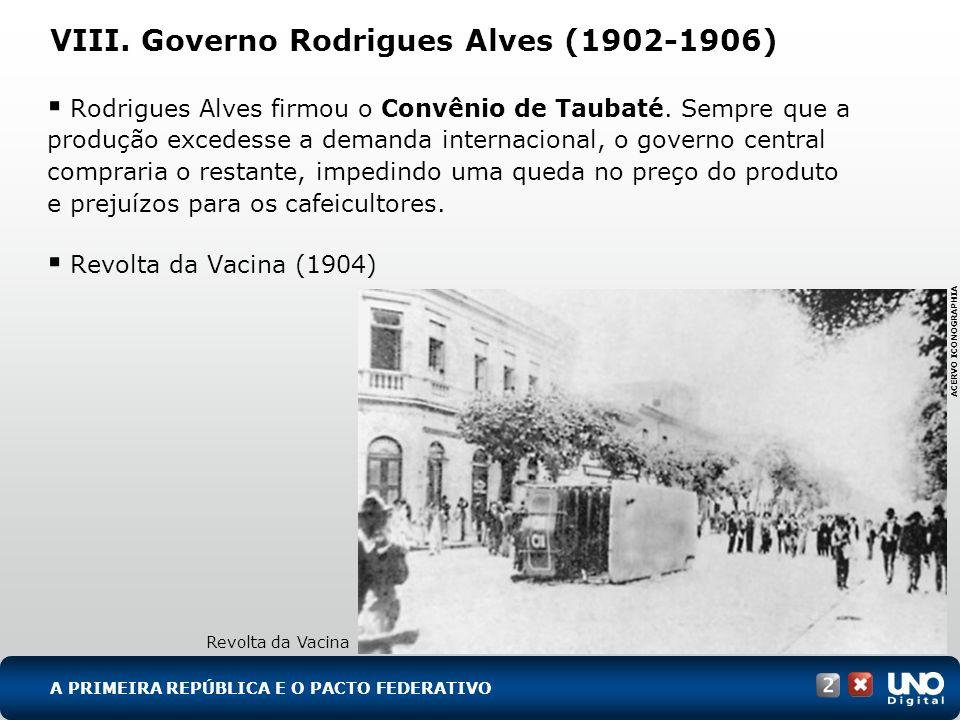 VIII. Governo Rodrigues Alves (1902-1906) Rodrigues Alves firmou o Convênio de Taubaté. Sempre que a produção excedesse a demanda internacional, o gov