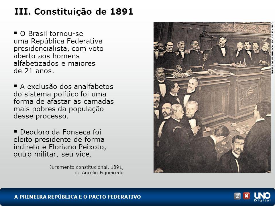 III. Constituição de 1891 O Brasil tornou-se uma República Federativa presidencialista, com voto aberto aos homens alfabetizados e maiores de 21 anos.