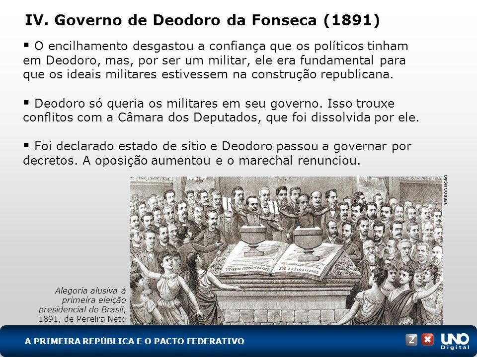 IV. Governo de Deodoro da Fonseca (1891) O encilhamento desgastou a confiança que os políticos tinham em Deodoro, mas, por ser um militar, ele era fun