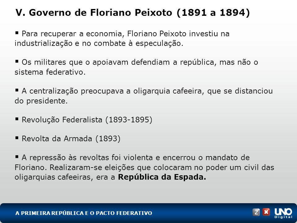 V. Governo de Floriano Peixoto (1891 a 1894) Para recuperar a economia, Floriano Peixoto investiu na industrialização e no combate à especulação. Os m