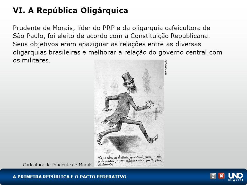 VI. A República Oligárquica Prudente de Morais, líder do PRP e da oligarquia cafeicultora de São Paulo, foi eleito de acordo com a Constituição Republ