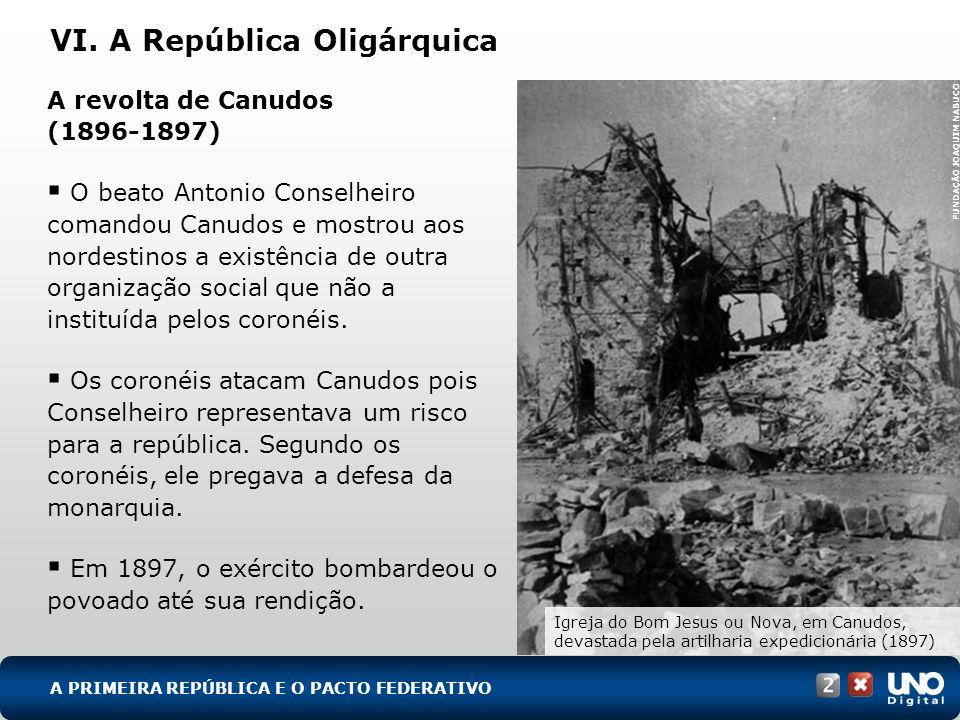 VI. A República Oligárquica A revolta de Canudos (1896-1897) O beato Antonio Conselheiro comandou Canudos e mostrou aos nordestinos a existência de ou