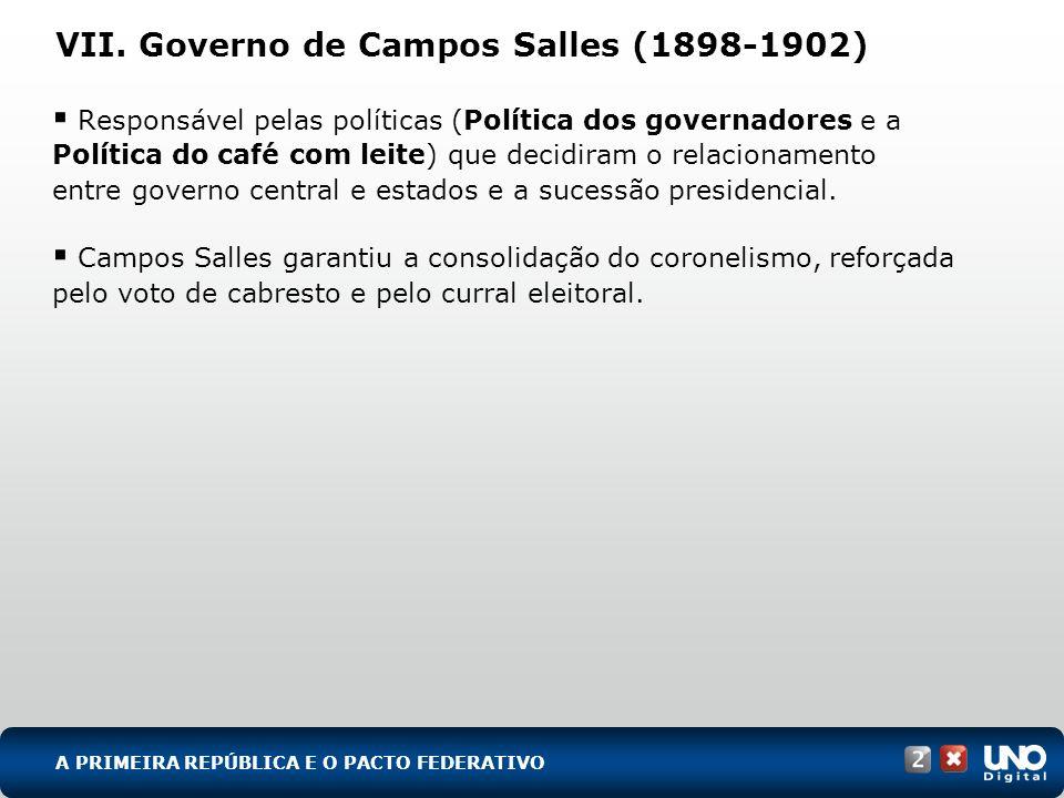 VII. Governo de Campos Salles (1898-1902) Responsável pelas políticas (Política dos governadores e a Política do café com leite) que decidiram o relac
