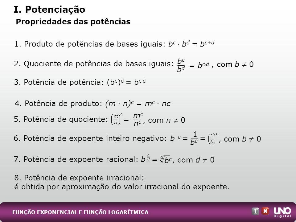 FUNÇÃO EXPONENCIAL E FUNÇÃO LOGARÍTMICA Propriedades das potências I. Potenciação 1. Produto de potências de bases iguais: b c b d = b c+d 2. Quocient