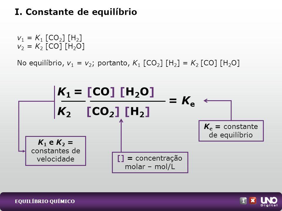 v 1 = K 1 [CO 2 ] [H 2 ] v 2 = K 2 [CO] [H 2 O] No equilíbrio, v 1 = v 2 ; portanto, K 1 [CO 2 ] [H 2 ] = K 2 [CO] [H 2 O] I. Constante de equilíbrio
