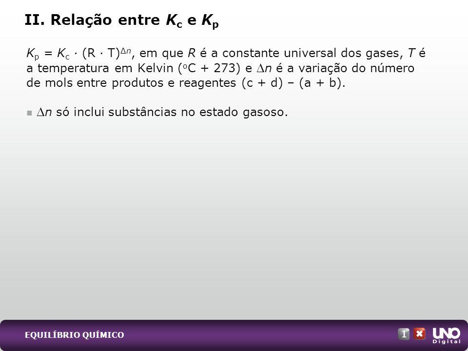 K p = K c · (R · T)n, em que R é a constante universal dos gases, T é a temperatura em Kelvin ( o C + 273) e n é a variação do número de mols entre pr