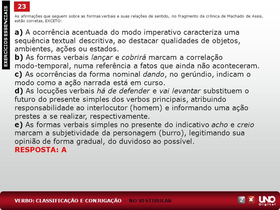 23 EXERC Í CIOS ESSENCIAIS RESPOSTA: A As afirmações que seguem sobre as formas verbais e suas relações de sentido, no fragmento da crônica de Machado