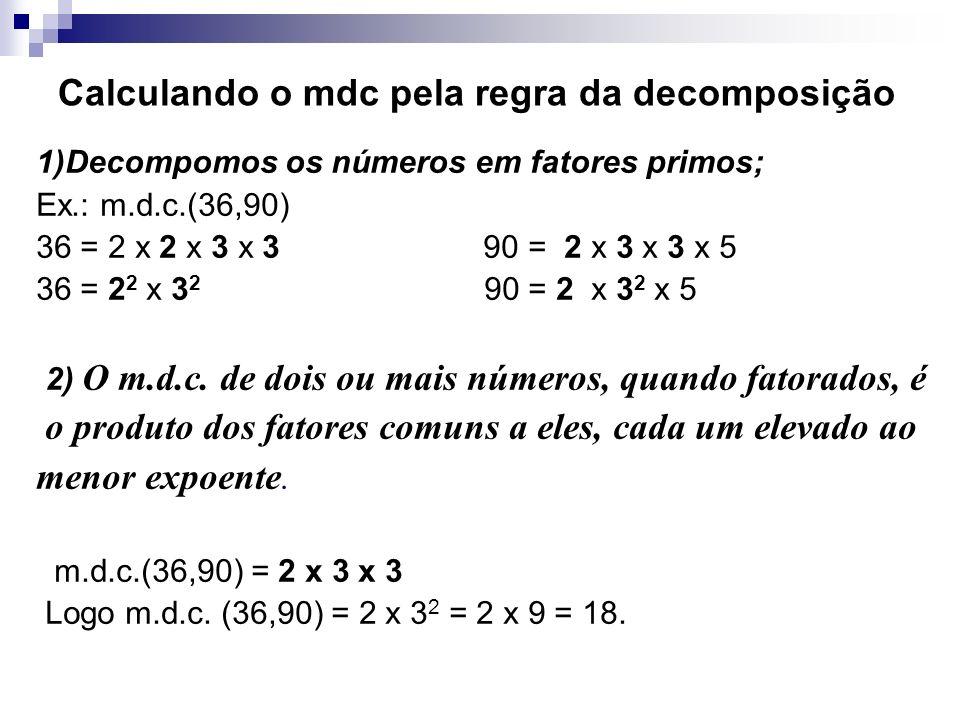 Calculando o mdc pela regra da decomposição 1)Decompomos os números em fatores primos; Ex.: m.d.c.(36,90) 36 = 2 x 2 x 3 x 3 90 = 2 x 3 x 3 x 5 36 = 2