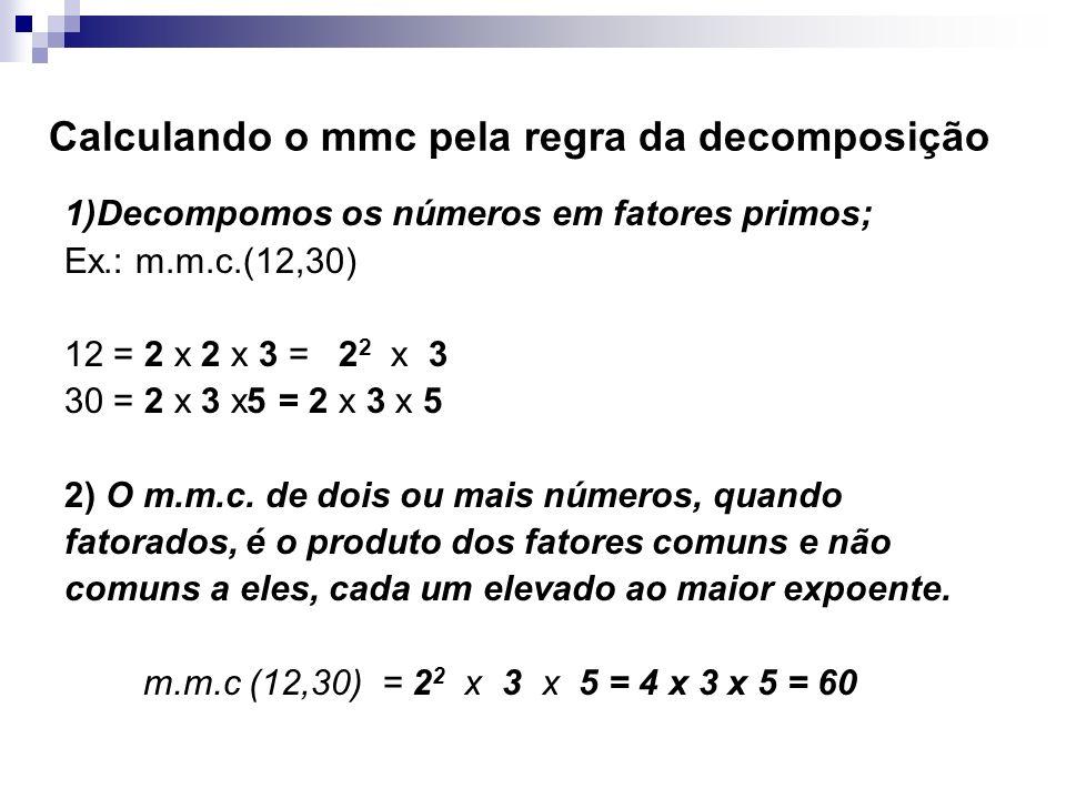 Calculando o mmc pela regra da decomposição 1)Decompomos os números em fatores primos; Ex.: m.m.c.(12,30) 12 = 2 x 2 x 3 = 2 2 x 3 30 = 2 x 3 x5 = 2 x