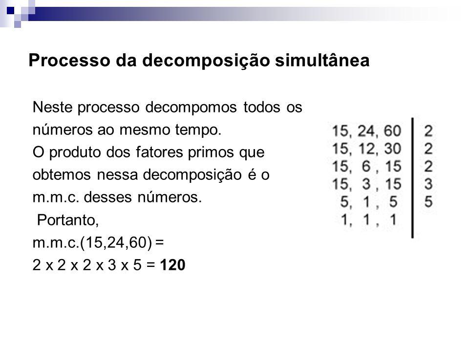 Processo da decomposição simultânea Neste processo decompomos todos os números ao mesmo tempo. O produto dos fatores primos que obtemos nessa decompos