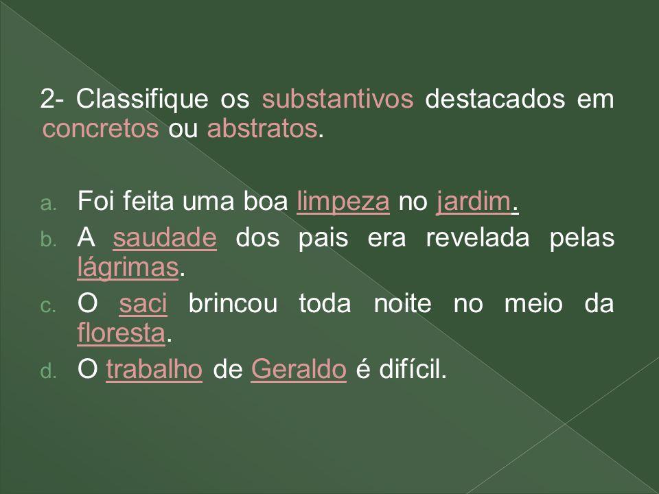 2- Classifique os substantivos destacados em concretos ou abstratos. a. Foi feita uma boa limpeza no jardim. b. A saudade dos pais era revelada pelas