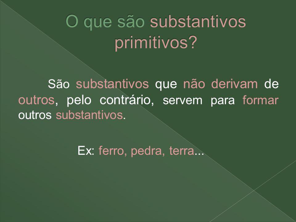São substantivos que não derivam de outros, pelo contrário, servem para formar outros substantivos. Ex: ferro, pedra, terra...