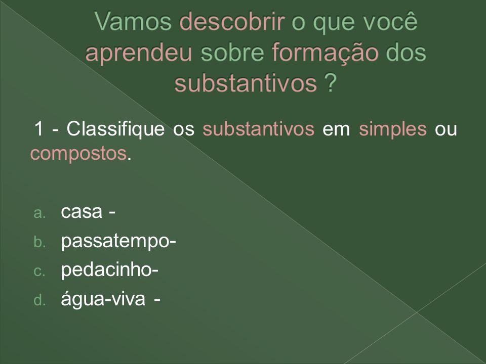 1 - Classifique os substantivos em simples ou compostos. a. casa - b. passatempo- c. pedacinho- d. água-viva -