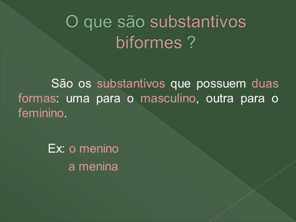 São os substantivos que possuem duas formas: uma para o masculino, outra para o feminino. Ex: o menino a menina