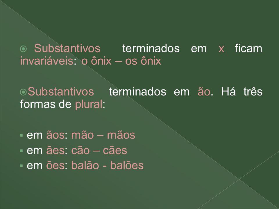 Substantivos terminados em x ficam invariáveis: o ônix – os ônix Substantivos terminados em ão. Há três formas de plural: em ãos: mão – mãos em ães: c