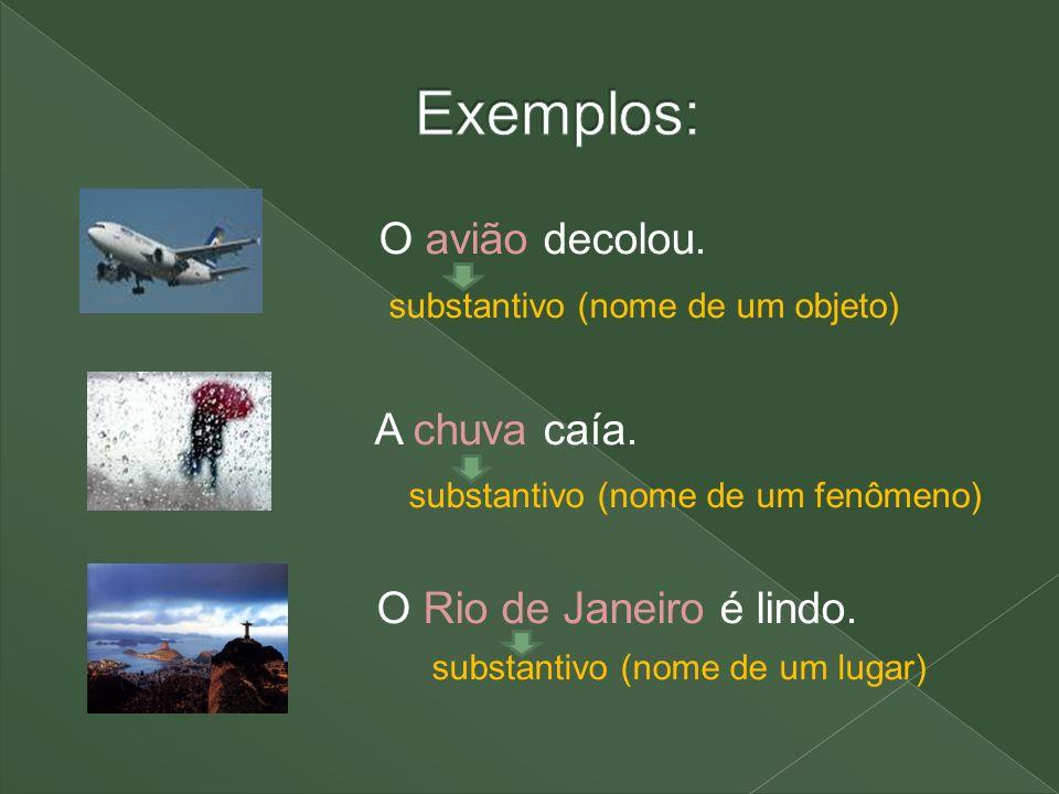 O avião decolou. substantivo (nome de um objeto) A chuva caía. substantivo (nome de um fenômeno) O Rio de Janeiro é lindo. substantivo (nome de um lug
