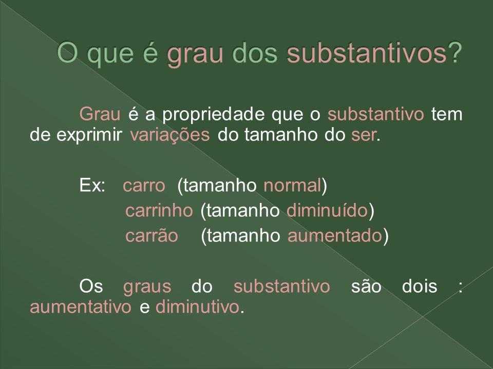 Grau é a propriedade que o substantivo tem de exprimir variações do tamanho do ser. Ex: carro (tamanho normal) carrinho (tamanho diminuído) carrão (ta