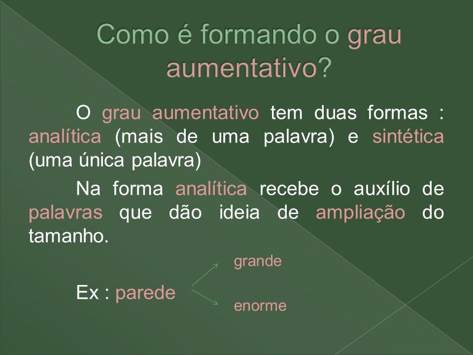 O grau aumentativo tem duas formas : analítica (mais de uma palavra) e sintética (uma única palavra) Na forma analítica recebe o auxílio de palavras q