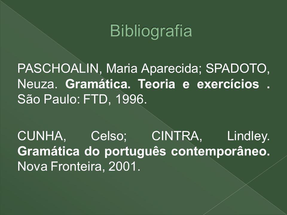 PASCHOALIN, Maria Aparecida; SPADOTO, Neuza. Gramática. Teoria e exercícios. São Paulo: FTD, 1996. CUNHA, Celso; CINTRA, Lindley. Gramática do portugu