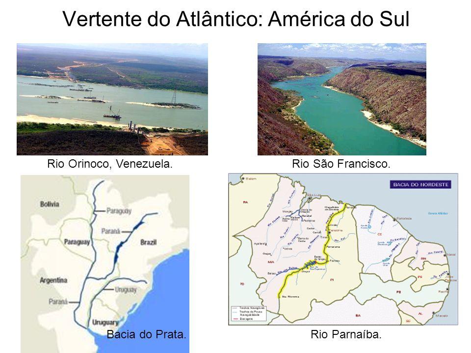 Vertente do Atlântico: América do Sul Rio Orinoco, Venezuela.Rio São Francisco. Rio Parnaíba.Bacia do Prata.