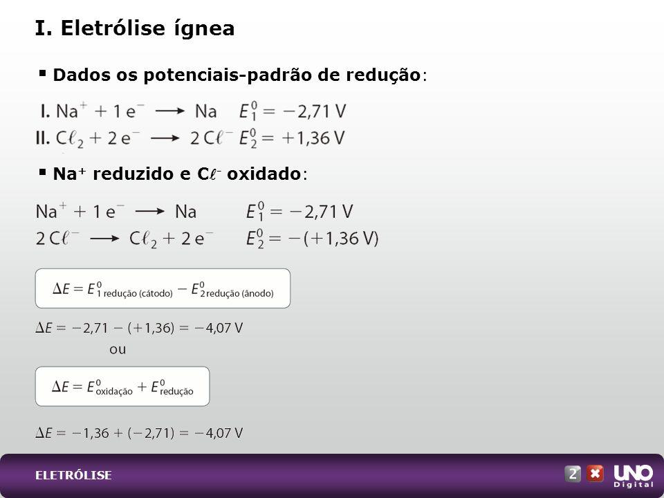 Dados os potenciais-padrão de redução: Na + reduzido e C - oxidado: I. Eletrólise ígnea ELETRÓLISE