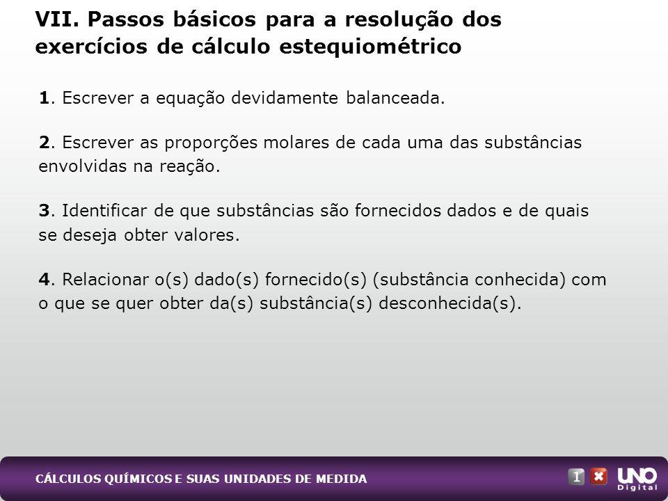 VII. Passos básicos para a resolução dos exercícios de cálculo estequiométrico 1. Escrever a equação devidamente balanceada. 2. Escrever as proporções
