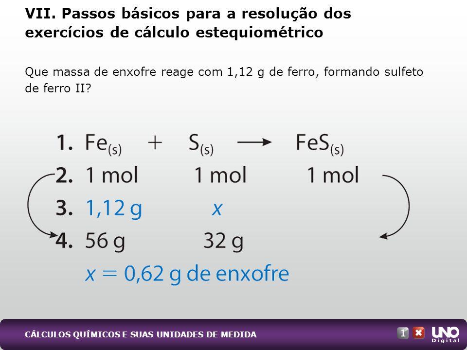 Que massa de enxofre reage com 1,12 g de ferro, formando sulfeto de ferro II? VII. Passos básicos para a resolução dos exercícios de cálculo estequiom