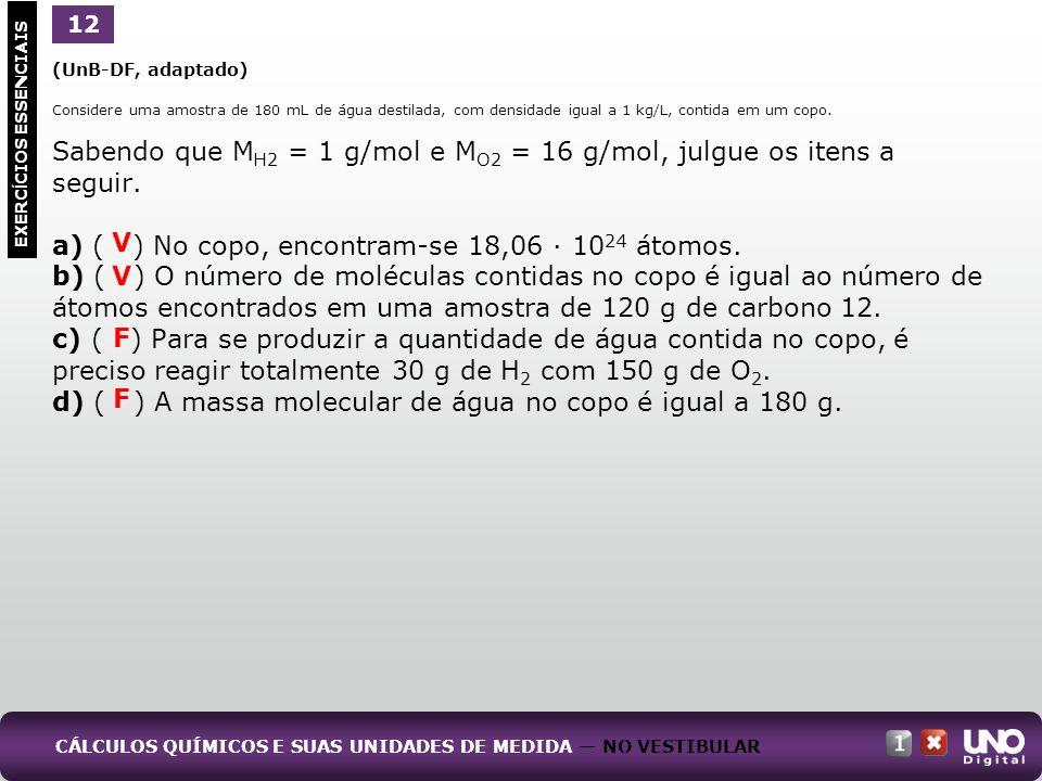 (UnB-DF, adaptado) Considere uma amostra de 180 mL de água destilada, com densidade igual a 1 kg/L, contida em um copo. Sabendo que M H2 = 1 g/mol e M