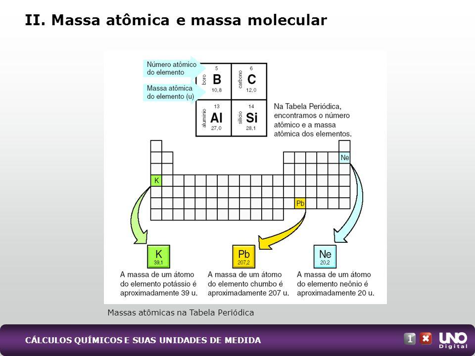 II. Massa atômica e massa molecular Massas atômicas na Tabela Periódica CÁLCULOS QUÍMICOS E SUAS UNIDADES DE MEDIDA