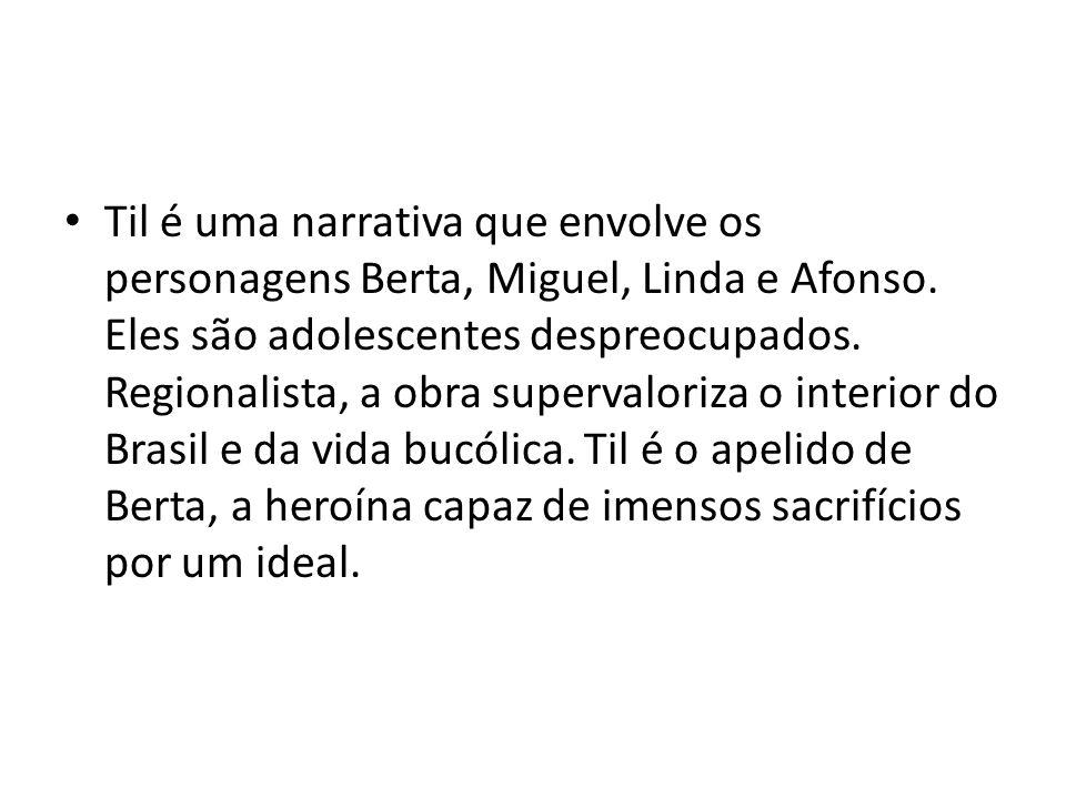 Til é uma narrativa que envolve os personagens Berta, Miguel, Linda e Afonso. Eles são adolescentes despreocupados. Regionalista, a obra supervaloriza