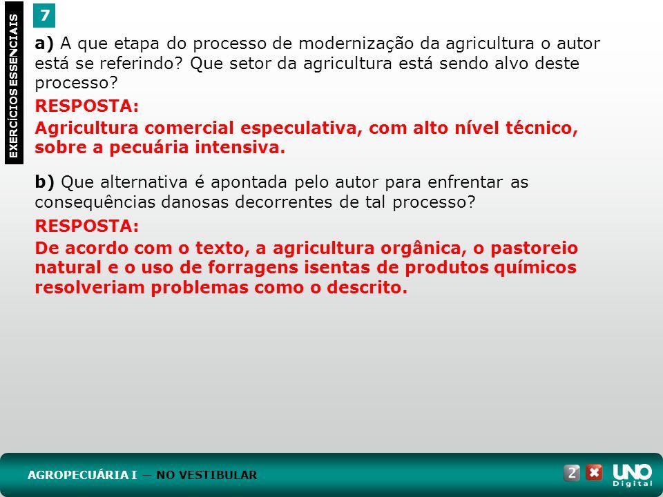 7 EXERC Í CIOS ESSENCIAIS RESPOSTA: Agricultura comercial especulativa, com alto nível técnico, sobre a pecuária intensiva. a) A que etapa do processo