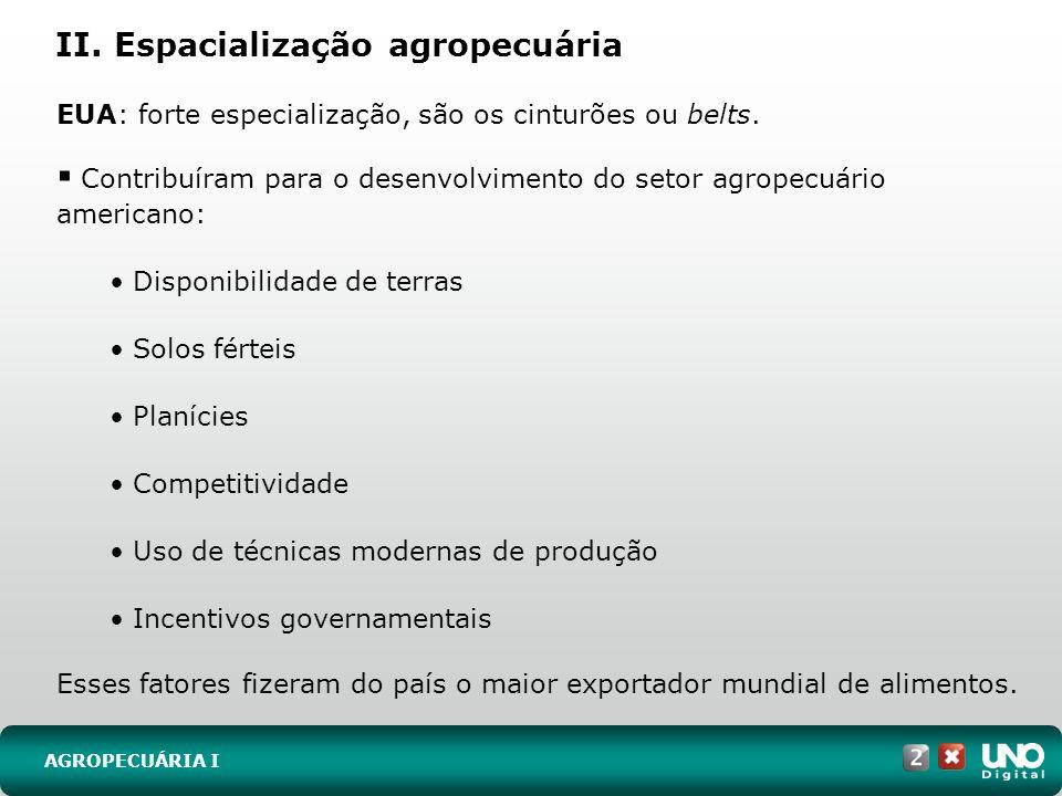 II. Espacialização agropecuária AGROPECUÁRIA I EUA: forte especialização, são os cinturões ou belts. Contribuíram para o desenvolvimento do setor agro
