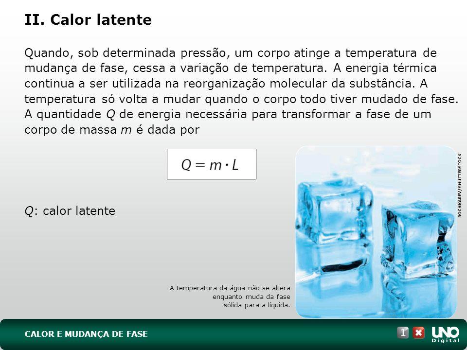 II. Calor latente Quando, sob determinada pressão, um corpo atinge a temperatura de mudança de fase, cessa a variação de temperatura. A energia térmic