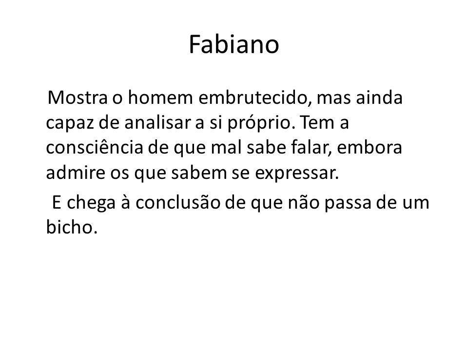 Fabiano Mostra o homem embrutecido, mas ainda capaz de analisar a si próprio. Tem a consciência de que mal sabe falar, embora admire os que sabem se e