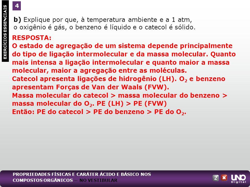 b) Explique por que, à temperatura ambiente e a 1 atm, o oxigênio é gás, o benzeno é líquido e o catecol é sólido. EXERC Í CIOS ESSENCIAIS 4 RESPOSTA: