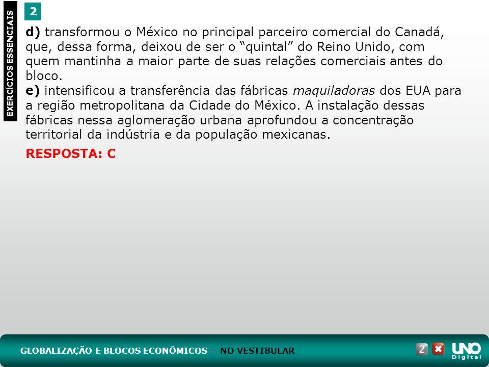 2 EXERC Í CIOS ESSENCIAIS RESPOSTA: C d) transformou o México no principal parceiro comercial do Canadá, que, dessa forma, deixou de ser o quintal do Reino Unido, com quem mantinha a maior parte de suas relações comerciais antes do bloco.