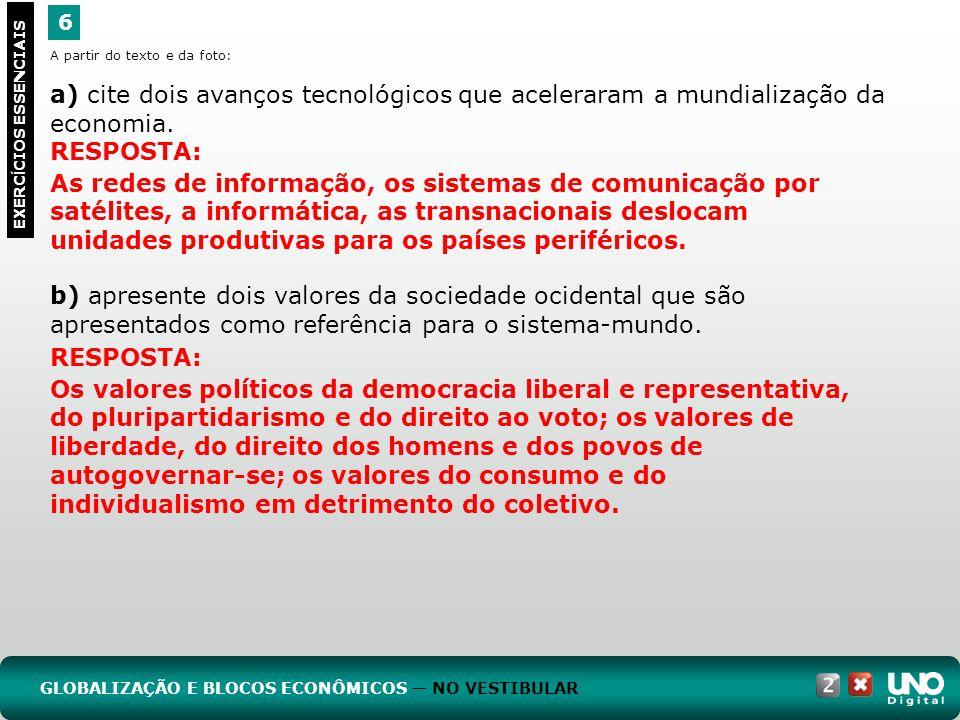 6 EXERC Í CIOS ESSENCIAIS RESPOSTA: As redes de informação, os sistemas de comunicação por satélites, a informática, as transnacionais deslocam unidades produtivas para os países periféricos.