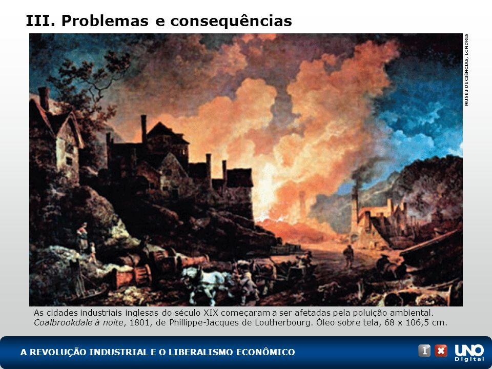 III. Problemas e consequências As cidades industriais inglesas do século XIX começaram a ser afetadas pela poluição ambiental. Coalbrookdale à noite,