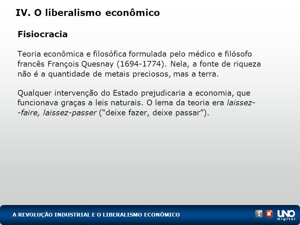 IV. O liberalismo econômico Fisiocracia Teoria econômica e filosófica formulada pelo médico e filósofo francês François Quesnay (1694-1774). Nela, a f