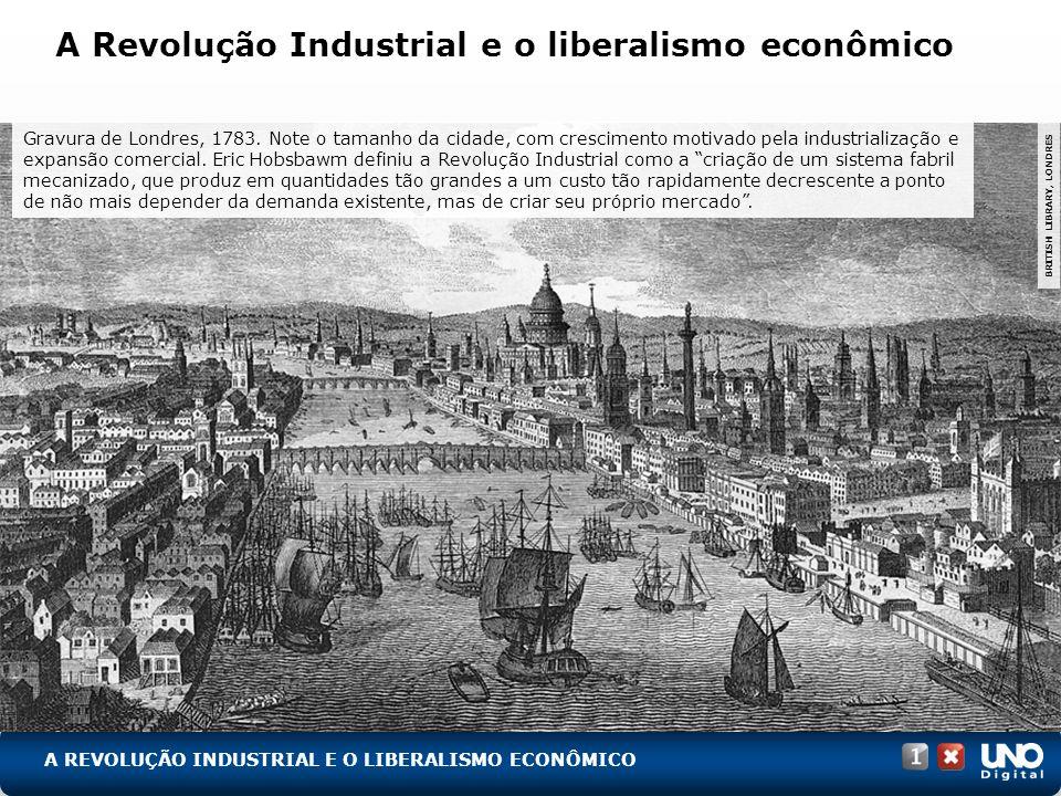 A Revolução Industrial e o liberalismo econômico Gravura de Londres, 1783. Note o tamanho da cidade, com crescimento motivado pela industrialização e